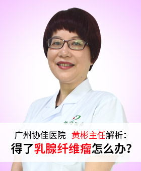 广州协佳医院黄彬主任解析:得了乳腺纤维瘤怎么办?